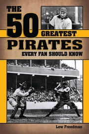 The 50 Greatest Pirates Every Fan Should Know ebook by Lew Freedman