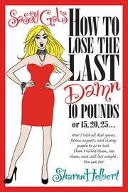 Sassy Gal's How to Lose the Last Damn 10 Pounds or 15, 20, 25... - How I told all diet gurus, fitness experts, and skinny people to go to hell. Then I killed them, ate them, and still lost weight. You can too! ebook by SHARON HELBERT