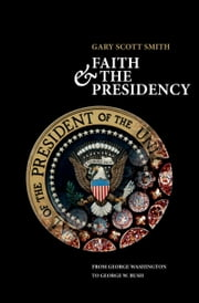 Faith and the Presidency From George Washington to George W. Bush ebook by Gary Scott Smith