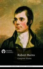 Complete Works of Robert Burns (Delphi Classics) ebook by Robert Burns,Delphi Classics