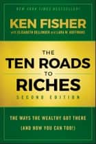 The Ten Roads to Riches - The Ways the Wealthy Got There (And How You Can Too!) ebook by Kenneth L. Fisher, Elisabeth Dellinger, Lara W. Hoffmans