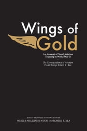 Wings of Gold - An Account of Naval Aviation Training in World War II, The Correspondence of Aviation Cadet/Ensign Robert R. Rea ebook by Wesley Phillips Newton,Robert R. Rea