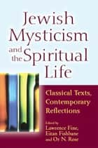 Jewish Mysticism and the Spiritual Life: Classical Texts, Contemporary Reflections ebook by Lawrence Fine, Eitan Fishbane, Or N. Rose