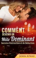 Comment devenir un Mâle Dominant : Secrets d'Attraction et de Séduction ebook by John Atway