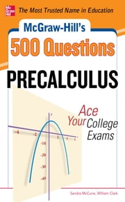 McGraw-Hill's 500 College Precalculus Questions: Ace Your College Exams - 3 Reading Tests + 3 Writing Tests + 3 Mathematics Tests ebook by Sandra McCune,William Clark