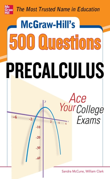 McGraw-Hill's 500 College Precalculus Questions: Ace Your College Exams - 3 Reading Tests + 3 Writing Tests + 3 Mathematics Tests ebook by Sandra McCune,William H. Clark