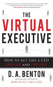 The Virtual Executive: How to Act Like a CEO Online and Offline ebook by D. A. Benton