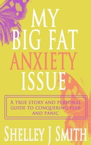 My Big Fat Anxiety Issue: A true story and personal guide to conquering fear and panic ebook by Shelley J. Smith