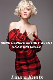 JAMIE BLONDE SECRET AGENT XXX8 ENSLAVED ebook by LAURA KNOTS