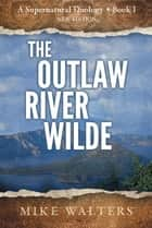 The Outlaw River Wilde ebook by Mike Walters