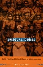 Unequal Cures - Public Health and Political Change in Bolivia, 1900–1950 ebook by Ann Zulawski
