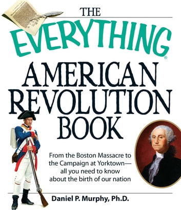 The Everything American Revolution Book - From the Boston Massacre to the Campaign at Yorktown-all you need to know about the birth of our nation ebook by Daniel P Murphy
