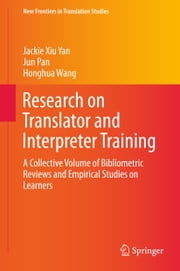 Research on Translator and Interpreter Training - A Collective Volume of Bibliometric Reviews and Empirical Studies on Learners ebook by Honghua Wang, Jun Pan, Jackie Xiu Yan