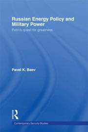 Russian Energy Policy and Military Power - Putin's Quest for Greatness ebook by Pavel K. Baev