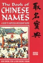 The Book of Chinese Names: A Guide to Auspicious and Elegant Names ebook by Goh Kheng Chuan, Goh Kheng Yew