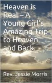 Heaven is for Real – A Young Girl's Amazing Trip to Heaven and Back. - Heaven is for Real, #2 ebook by Rev Jessie Morris