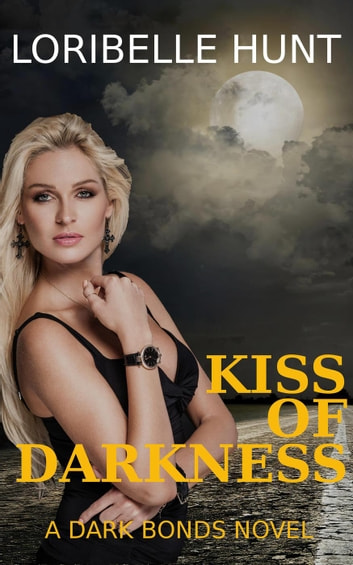 Kiss Of Darkness - Dark Bonds, #1 ebook by Loribelle Hunt