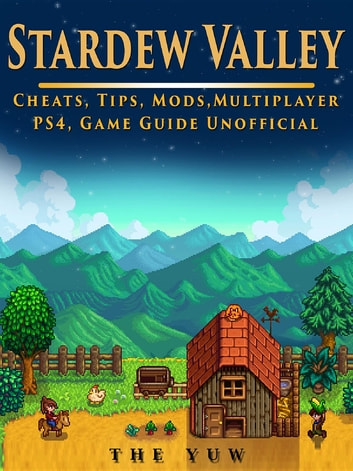 Stardew Valley Cheats, Tips, Mods, Multiplayer, PS4, Game Guide Unofficial ebook by The Yuw