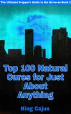 Top 100 Natural Cures for Just about Anything! - The Ultimate Preppers' Guide to the Galaxy, #2 ebook by WILLIAM HAYNES