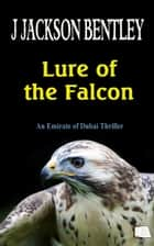 Lure of the Falcon: An Emirate of Dubai Thriller ebook by J Jackson Bentley