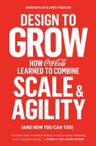 Design to Grow - How Coca-Cola Learned to Combine Scale and Agility (and How You Can Too) ebook by David Butler, Linda Tischler