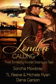 London Calling - Three Scintillating Victorian Steampunk Tales ebook by Sorcha Mowbray, TL Reeve, Michele Ryan,...
