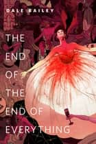 The End of the End of Everything ebook by Dale Bailey