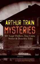 ARTHUR TRAIN MYSTERIES: 50+ Legal Thrillers, True Crime Stories & Detective Tales (Illustrated) - Tutt and Mr. Tutt, By Advice of Counsel, Old Man Tutt, True Stories of Crime, The Confessions of Artemas Quibble, The Blind Goddess, McAllister and his Double, Mortmain… ebook by Arthur Cheney Train, F. C. Yohn