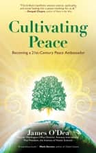 Cultivating Peace - Becoming a 21st Century Peace Ambassador ebook by James O'Dea