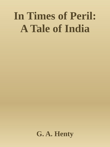 In Times of Peril: A Tale of India ebook by G. A. Henty