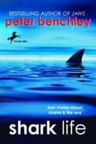 Shark Life - True Stories About Sharks & the Sea ebook by Peter Benchley, Karen Wojtyla