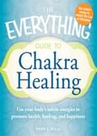 The Everything Guide to Chakra Healing - Use your body's subtle energies to promote health, healing, and happiness ebook by Heidi E Spear