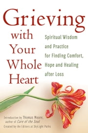 Grieving with Your Whole Heart - Spiritual Wisdom and Practice for Finding Comfort, Hope and Healing After Loss ebook by The Editors of SkyLight Paths,Thomas Moore