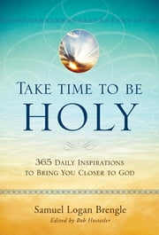 Take Time to Be Holy - 365 Daily Inspirations to Bring You Closer to God ebook by Salvation Army,Samuel Logan Brengle,Bob Hostetler
