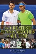 The Greatest Tennis Matches of All Time ebook by Steve Flink
