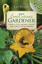 The Ever Curious Gardener - Using a Little Natural Science for a Much Better Garden ebook by Lee Reich