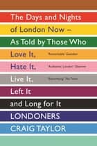 Londoners: The Days and Nights of London as Told by Those Who Love It, Hate It, Live It, Long for It, Have Left It and Everything Inbetween - The Days and Nights of London Now - As Told by Those Who Love It, Hate It, Live It, Left It and Long for It eBook by Craig Taylor