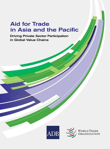Aid for Trade in Asia and the Pacific - Driving Private Sector Participation in Global Value Chains ebook by Asian Development Bank