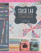 Stash Lab - Simple Solutions for Scrap Quilts ebook by Tonya Alexander