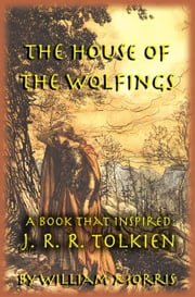 The House of the Wolfings: The William Morris Book that Inspired J. R. R. Tolkien's The Lord of the Rings ebook by Michael W. Perry