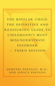 The Bipolar Child: The Definitive and Reassuring Guide to Childhood's Most Misunderstood Disorder -- Third Edition ebook by Demitri Papolos, M.D.,Janice Papolos