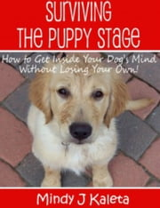 Surviving the Puppy Stage, How to Get Inside Your Dog's Mind Without Losing Your Own! ebook by Mindy J Kaleta