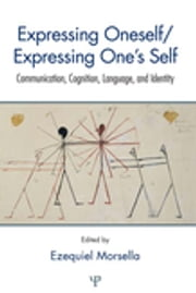 Expressing Oneself / Expressing One's Self - Communication, Cognition, Language, and Identity ebook by Ezequiel Morsella