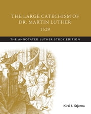 The Large Catechism of Dr. Martin Luther, 1529 - The Annotated Luther Study Edition ebook by Martin Luther, Kirsi I. Stjerna