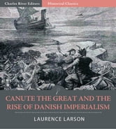Canute the Great and the Rise of Danish Imperialism during the Viking Age ebook by Laurence Marcellus Larson