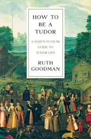 How To Be a Tudor: A Dawn-to-Dusk Guide to Tudor Life ebook by Ruth Goodman