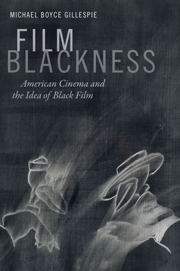Film Blackness - American Cinema and the Idea of Black Film ebook by Michael Boyce Gillespie
