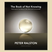 The Book of Not Knowing - Exploring the True Nature of Self, Mind, and Consciousness audiobook by Peter Ralston