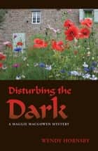 Disturbing the Dark - A Maggie MacGowen Mystery ebook by Wendy Hornsby