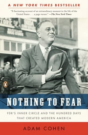 Nothing to Fear - FDR's Inner Circle and the Hundred Days That Created ModernAmerica ebook by Adam Cohen